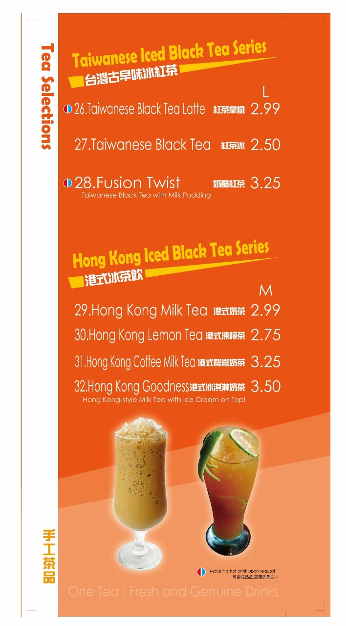 Taiwanese Iced Black Tea Series including Taiwanese Black Tea Latte, Taiwanese Black Tea, Fusion Twist (Taiwanese Black Tea with Milk Pudding)  Hong Kong Iced Black Tea Series including Hong Kong Milk Tea, Hong Kong Lemon Tea, Hong Kong Coffee Milk Tea, Hong Kong Goodness (Hong Kong style Milk Tea with Ice Cream on top)