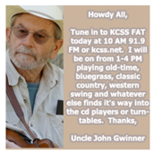 Name: John Gwinner  DJ name:  Uncle John  With KCSS since: 1985-86, 2003  Favorite Musicians: Flatt & Scruggs, Doc Watson, Sam Bush, Byron Berline, Willie Nelson, Emmy Lou Harris, Bob Wills.  Show Music Genre: Fat  Program Time: Every Other Sundays, 1-4 p.m.