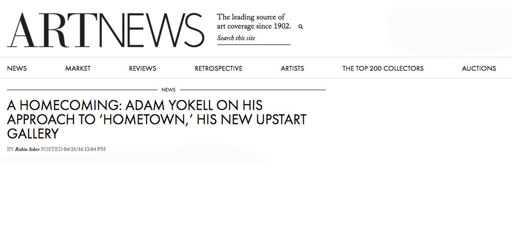 """PRESS: ARTNEWS, April 21, 2016, by Scber, Robin. """"A Homecoming: Adam Yokell on His Approach to 'Hometown', his New Upstart Gallery"""""""