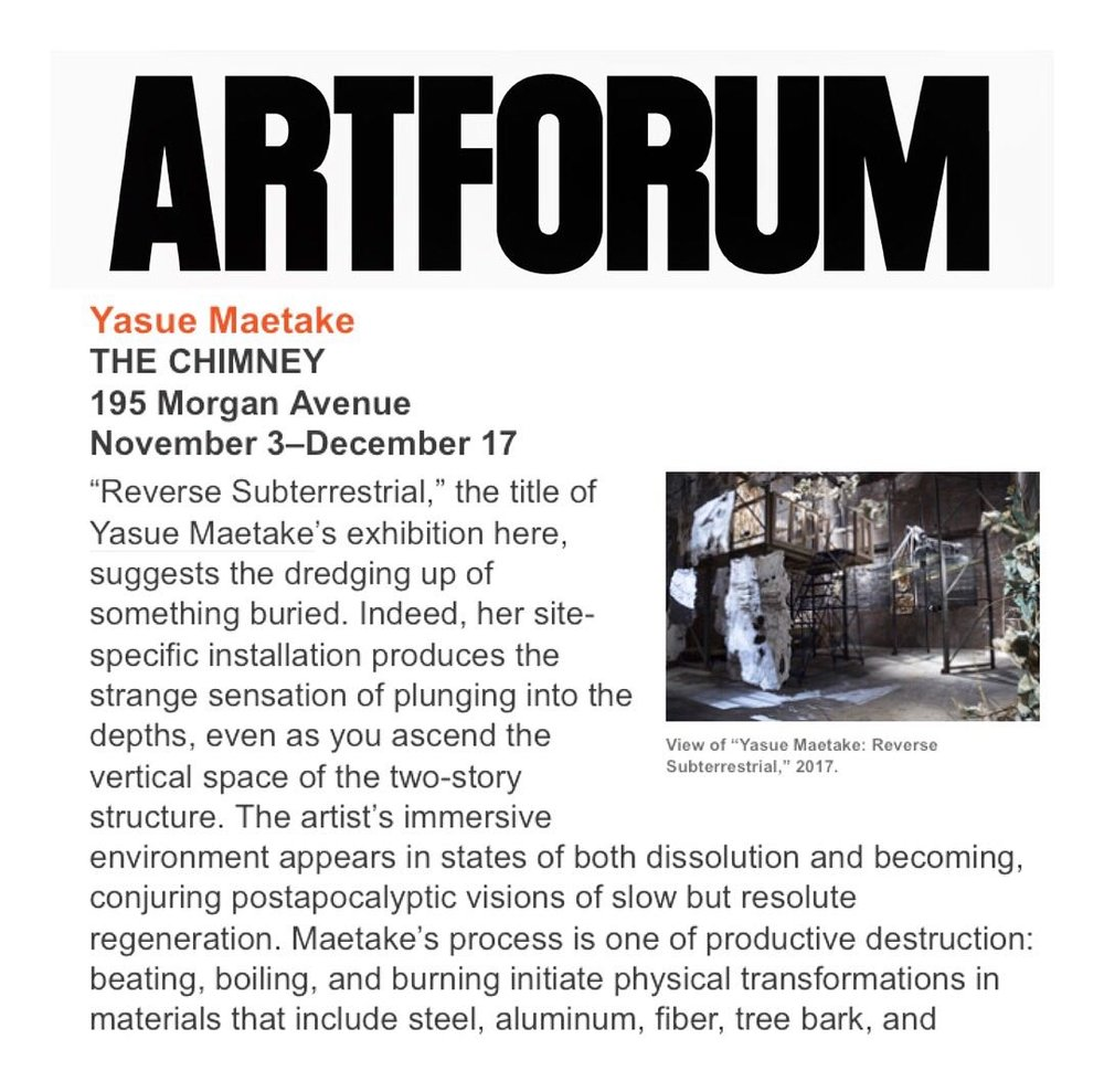 "PRESS:   ARTFORUM,  Critics' Picks  Review, Dec 1, 2017, by Burleigh, Paula. ""Yasue Maetake ""Reverse Subterrestrial THE CHIMNEY"""