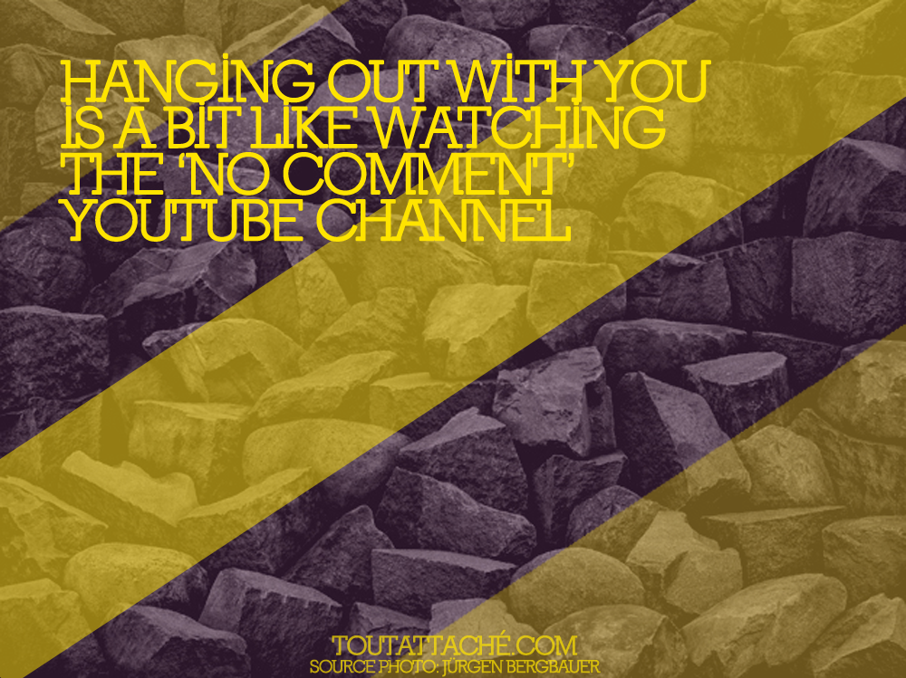 hanging out with you is a bit like watching the no comment youtube channel.png