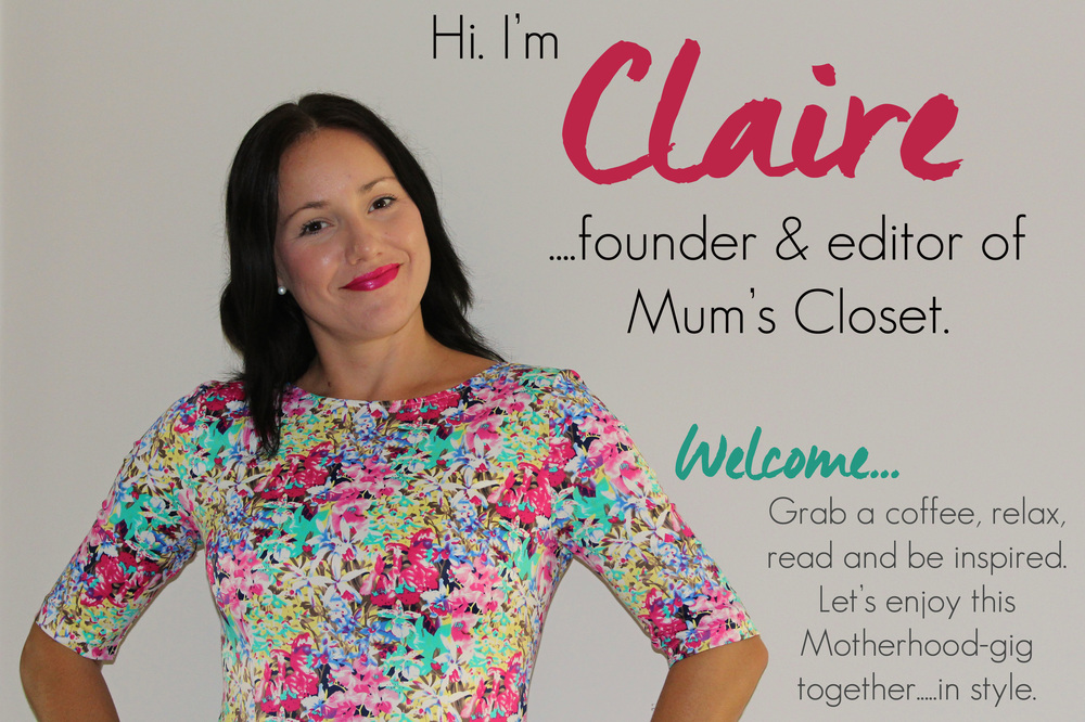 I'm Claire Chadwick, editor & founder of Mum's Closet - the blog. I live on the sunny Gold Coast {Queensland, Australia} with my husband, 3 children & a sweet little puppy named Latte. I am a dedicated coffee consumer, a big dreamer, an aspiring novelist, a cup-is-half-full kinda gal, a published children's author and a self-confessed animal print addict. I am passionate about fashion & motherhood - and love the challenge of combining those two things! I'm a big believer in the power that a good outfit can bring us. And that... is the essence of this blog... Mum's Closet is a positive, relatable place to come to gain real ideas & inspiration that will help you look and feel your best, even when in the deep trenches of motherhood. It is reality and magic working perfectly in sync together.  Read more about me and this blog here.