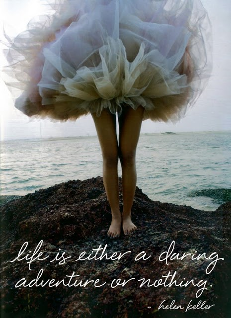 "Great saying!… a simple but perfect way to explain life…    couturecourier :     ""Life is either a daring adventure or nothing."" - Helen Keller (via  absolutely beautiful things: Dare Yourself )"