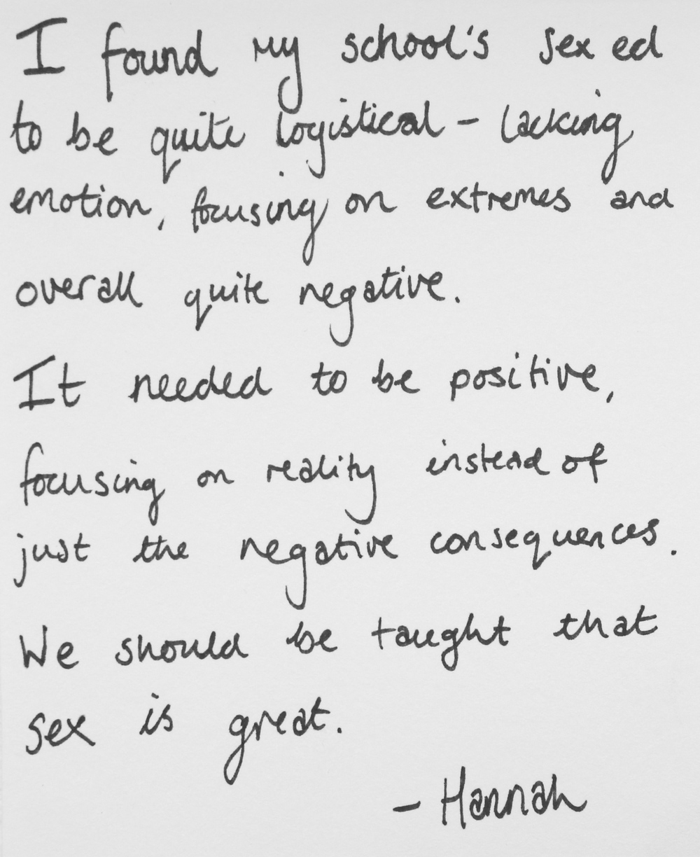 I found my school's sex ed to be quite logistical- lacking emotion, focusing on extremes and overall quite negative. It needed to be positive, focusing on reality instead of just the negative consequences. We should be taught that sex is great. -Hannah