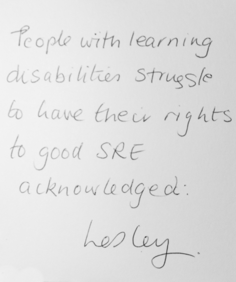 People with learning disabilities struggle to have their rights to good SRE acknowledged. -Lesley