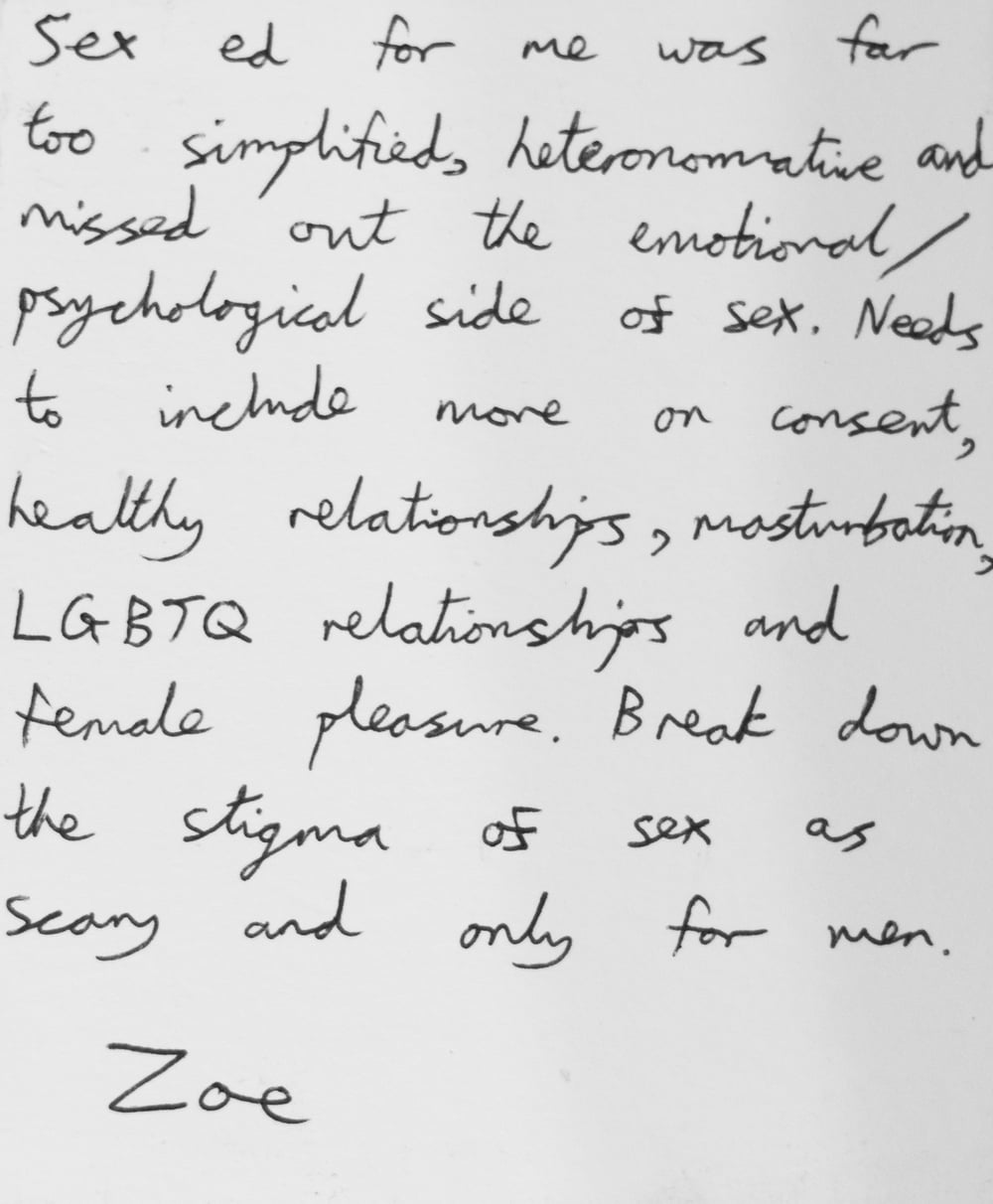 Sex ed for me was far too simplified, heteronormative and missed out the emotional/psychological side of sex. Needs to include more on consent, healthy relationships, masturbation, LGBTQ relationships and female pleasure. Break down the stigma of sex as scary and only for men. -Zoe