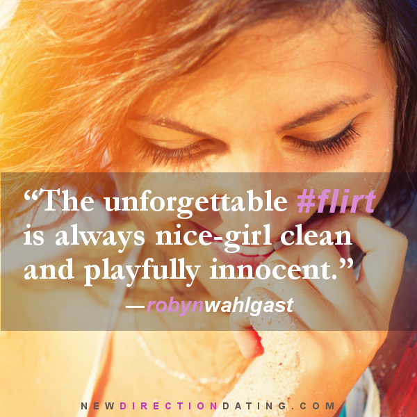 """The unforgettable flirt is always nice-girl clean and playfully innocent."" - Robyn Wahlgast/New Direction Dating"
