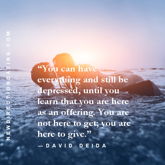 """You can have everything and still be depressed, until you learn that you are here as an offering. You are not here to get; you are here to give."" —David Deida, Dear Lover"