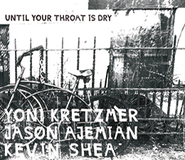 Kretzmer/Ajemian/Shea   Until Your Throat Is Dry  (OutNow Recordings)