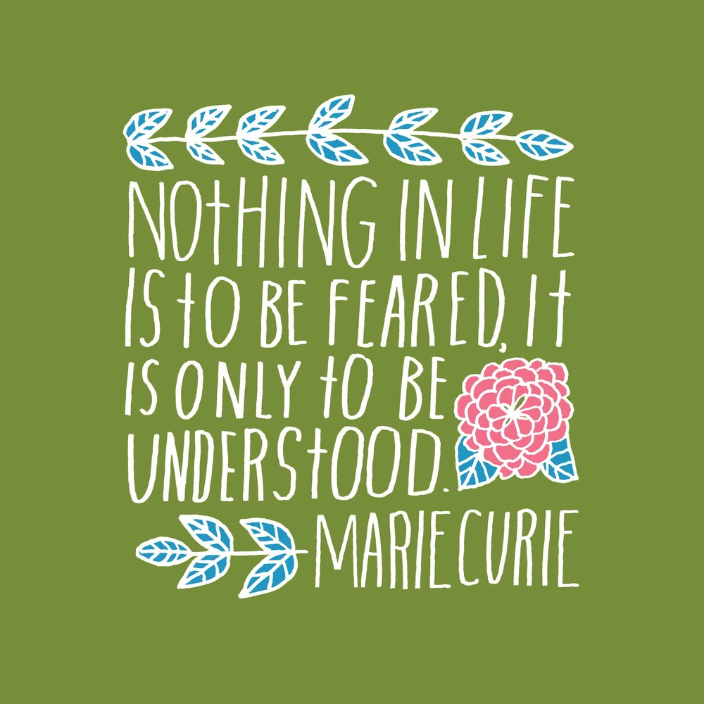 """Nothing in life is to be feared, it is only to be understood."" --Marie Curie"