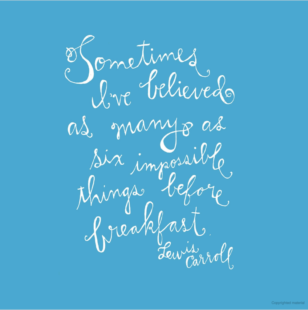 """Sometimes I've believed as many as six impossible things before breakfast."" --Lewis Carroll"
