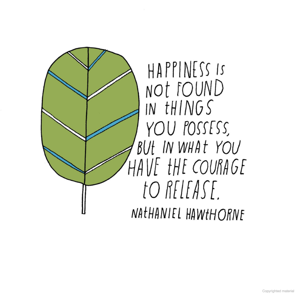 """Happiness is not found in things you posses, but in what you have the courage to release."" --Nathaniel Hawthorne"