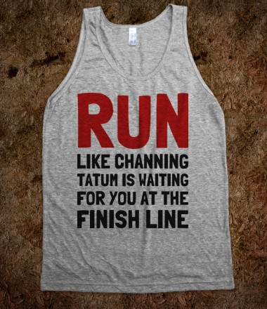 24. RUN LIKE CHANNING TATUM IS WAITING FOR YOU AT THE FINISH LINE