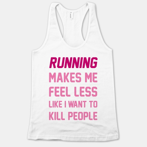 32. Running Makes Me Feel Less Like I Want To Kill People