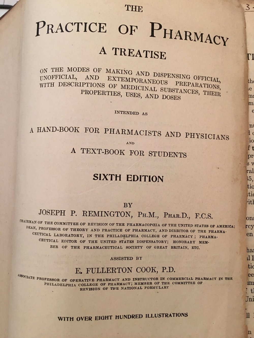 Title Page - Practice of PharmacyA TreatiseOn the modes of making and dispensing official, unofficial, and extemporaneous preparations, with descriptions of medicinal substances, their properties, uses, and dosesIntended AsA hand-book for pharmacists and physiciansandA text-book for studentsSIXTH EDITIONByJoseph P. Remington, Ph.M., Phar.D., F.C.S.Chairman of the committee of revision of the pharmacopoeia of the United States of America; Dean, Professor of Theory and Practice of Pharmacy, And Director of The Pharmaceutical Laboratory, in the Philadeliphia College of Pharmacy; Pharmaceutical Editor of the United States Dispensatory; Honorary Member of the Pharmaceutical Society of Great Britain, Etc.Assisted ByE. Fullerton Cook, P.D.With Over Eigth Hundred Illustrations