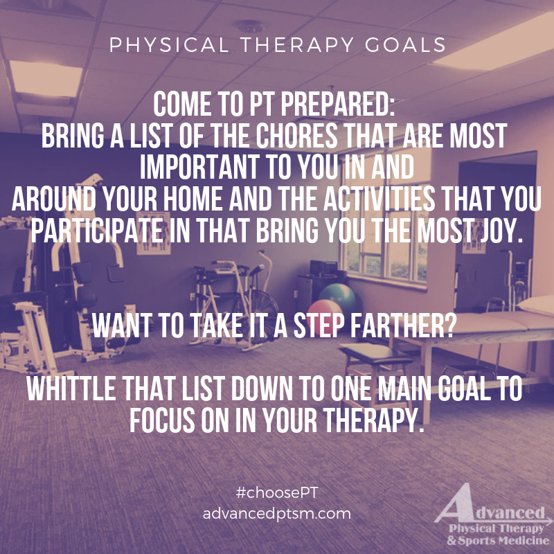 Come to PT prepared_ Bring a list of the chores that are most important to you in and around your home and the activities that you participate in that bring you the most joy. Want to take it a step farther_ Whit.png