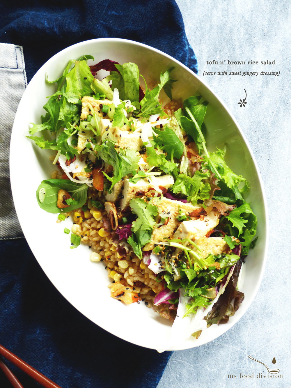 Servings: 1 person    Preparation Time: 15 minutes    Cooking Time: 15-30 minutes    Ingredients (salad):   1 bowl cooked brown rice  1 cooked corn cob, removed in kernel  1/2 small onion, finely chopped  1 small carrot, finely chopped  50-80g extra-firm tofu, triangled/squared  1 bowl mixed greens  1-2 garlic cloves, finely chopped  1 shallot, finely chopped  1 bunch coriander, chopped  1 bunch spring onion, chopped  1 tsp sesame seeds  1/2 chili, finely chopped  1 tbsp soy sauce  extra-virgin olive oil   Ingredients (dressing):   1 tsp grated ginger  1-2 tbsp soy sauce  1 tbsp mirin  1-2 tbsp water  1 tsp honey