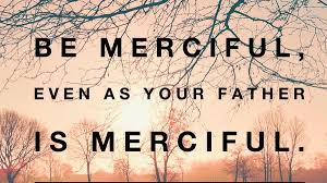 Be Merciful Even As Your Father Is Merciful.                           Luke 6:36-42