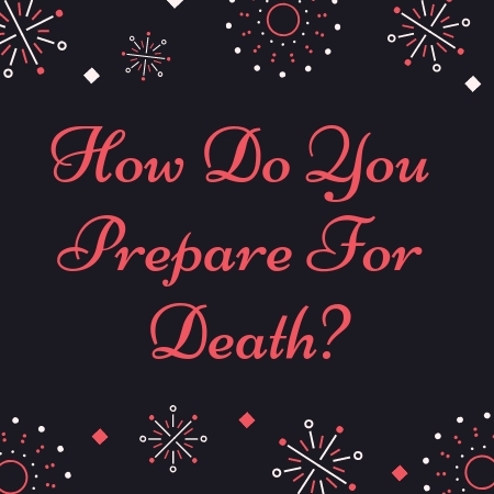 How Do You Prepare For Death?