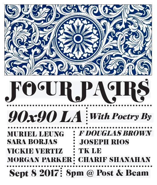 FOUR PAIRS is a celebration of all the amazing writers of color in Los Angeles....plus one amazing guest writer visiting us.  With the beautiful poet  Charif Shanahan  in town touring with his new book, #90X90LA has put together one of the baddest line up of poets, all of whom have been part of four of the most important writing retreat residencies in the country:  Cave Canem ,  Kundiman ,  CantoMundo , and VONA, are:  The four pairs are:  Charif Shanahan and  Morgan Parker  (Cave Canem)  Joseph Rios  and  Sara Borjas  (CantoMundo)  Vickie Vertiz  and  Tk Le  (VONA)  F Douglas Brown  and  Muriel Leung  (Kundiman)  At the renowned  Post & Beam .   Chevaliers Larchmont  will be there with books for sale.   http://90x90la.com/