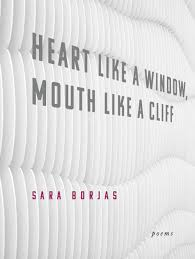 Heart Like a Window, Mouth Like a Cliff by Sara Borjas - forthcoming from Noemi Press as part of the Akrilica Series. Publication date: March 15, 2018