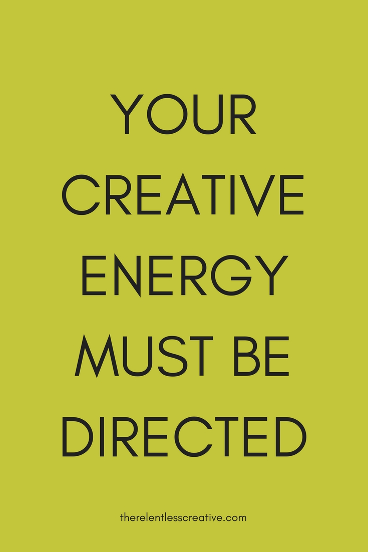 your creative energy must be directed