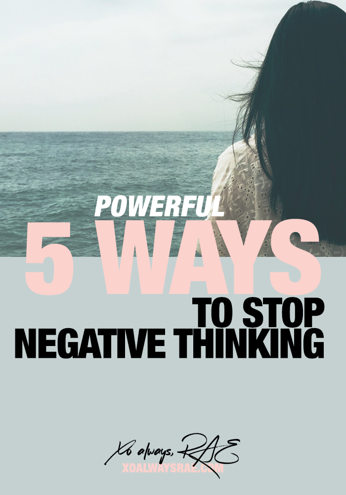 5 Powerful Ways To Stop Negative Thinking, by xoalwaysrae.com