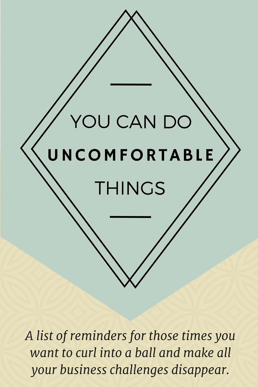 You can do uncomfortable things. A list of reminders for those times when you want to curl into a ball and make all your business challenges disappear.