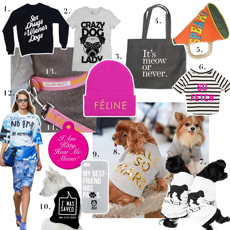 1. Bean Goods,   Sex Drugs & Weiner Dogs Crew    2. Animal Hearted Apparel,   Crazy Dog Lady Tee    3. Brian Lichtenberg,   Fuscia Feline Beanie with Gold Embroidery    4. From Scratch Pet,   Meow or Never Tote Bag     5. George,   Speak! Megaphone Chew Toy    6.  @Toastmeetsworld  and  @livefredtastic  modeling Bow and Drape,   So Fetch Dog Shirt    7. Mrs.Sizzle,   Email Suzanne@mrssizzle.com for Inquiries    8. Bow and Drape,   Ball So Hard Dog Shirt    9. Animal Hearted Apparel,   Best Friend Phone Case     10. My Animal Activist,   Thank Heavens for Pet Rescue Shirt    11. Wag,   I Am Kitty Hear Me Meow Dog Tag    12. Kenzo,   S/S 2014 Collection    13. Kiss My Mutt,   Tropical Breeze Multi-Stripe Collar
