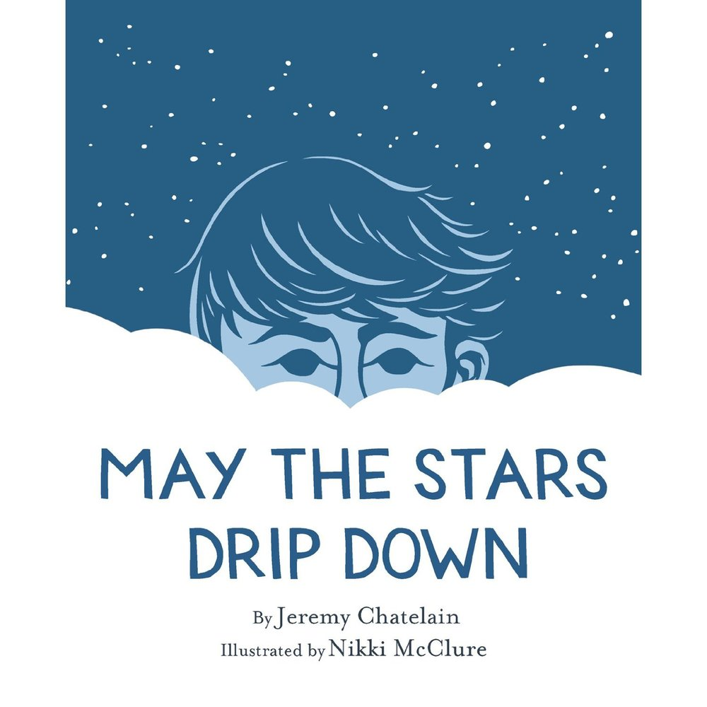 May the Stars Drip Down by Jeremy Chatelain, Illustrated by Nikki McClure