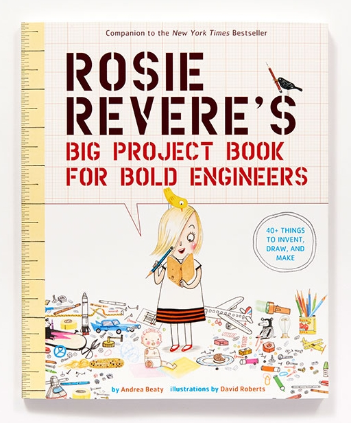 Rosie Revere's Big Project Book For Bold Engineers by Andrea Beaty, Illustrations by David Roberts
