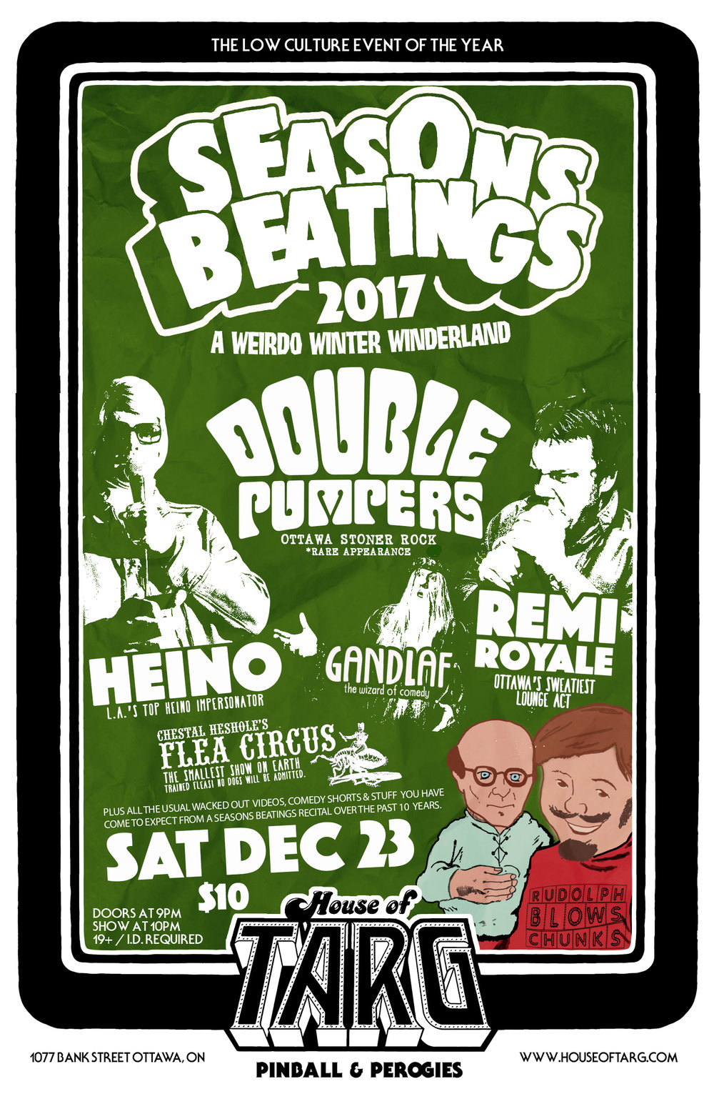 Sat Dec 23   SEASONS BEATINGS   NITE 2:  A Weirdo Winter Wonderland  Things will get weird at this holiday themed variety show. Everything from amazing Stoner rock by Ottawa's Lords of heavy Double Pumpers to a Heino Impersonator to Interpretive dancers (comedy) to the sweatiest crooning in town by Remi Royale.  m  ore details here