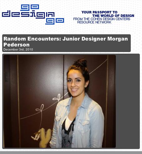 "Featured on GoDesignGo.com ""Random Encounters: Junior Designer Morgan Pederson"" December 2010 read HERE"