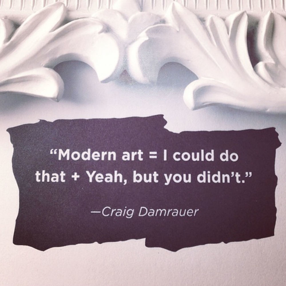 Modern art = I could do that + Yeah, but you didn't - Craig Damrauer