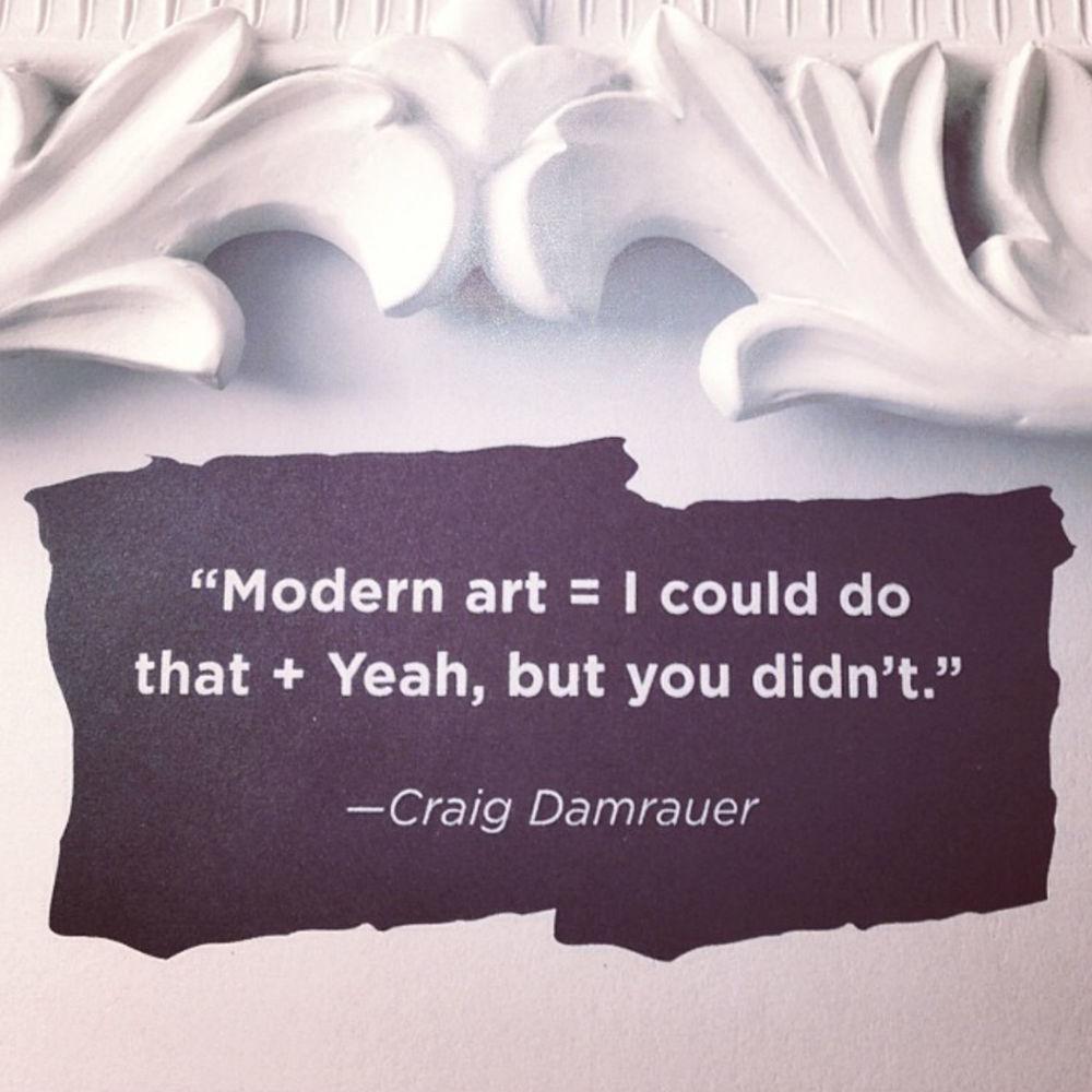 Modern art = I could do that + Yeah, but you didn't - Craig Damrauer