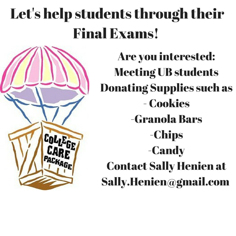"We are looking to put some ""finals"" care packages together for students for the first week of May. We will be setting up a table on UB North Campus to meet students and encourage them to sign up for these care packages filled with love. We will be tabling in the Student Union Lobby on  April 6, 20, and 27th  from  10am to 2pm . For more information, please contact   Sally Henien   at Sally.Henien@gmail.com"