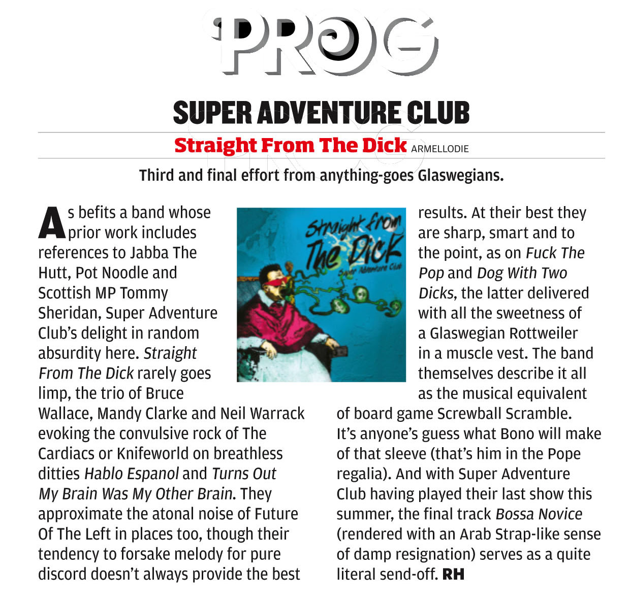 "Super Adventure Club  's new album ""Straight From The Dick"" is reviewed in the latest issue of   Classic Rock Presents Prog   Magazine. The one with Zappa on the cover no less. You can get the magazine in your local newsagents or at   http://www.progrockmag.com/  . Check it!"