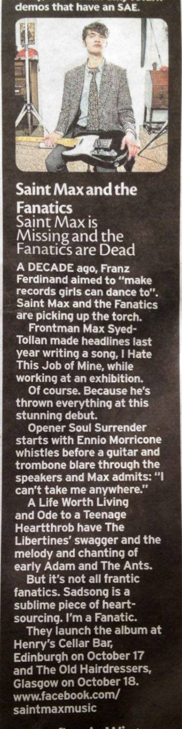 """A decade ago, Franz Ferdinand aimed to make music for girls to dance to. Saint Max and the Fanatics are picking up the torch… a stunning debut""  - The Daily Record       Saint Max and the Fanatics  reviewed in the Daily Record.  Album drops on the 21st October!"