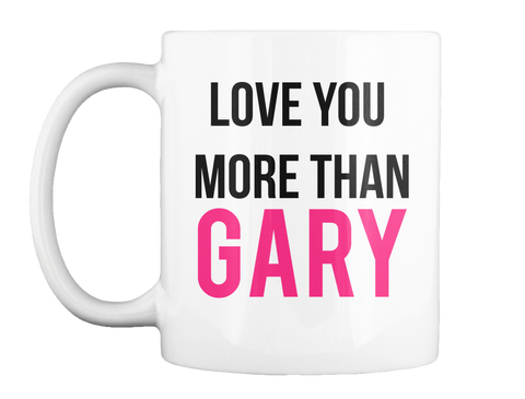 Love_You_More_Than_Gary_mug_Beauty_And_The_Nature.jpg