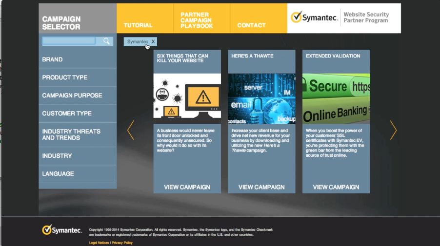 "A comprehensive, searchable tool where Symantec Partners can find numerous customizable/co-brandable campaigns and thought leadership materials for all kinds of needs, from raising awareness and generating demand to promoting a specific solution or feature to finding content to leverage in social media or on a website. The site features a Partner Marketing Playbook, and Partner Guide to Retention, which we created to help Partners get organized before launching a marketing effort. Certain campaigns, collateral and assets are packaged together as ""PowerPacks,"" which are all-in-one,  comprehensive programs right out of the box.  Partners can easily share resources with their customers via email, Twitter, Facebook and LinkedIn."