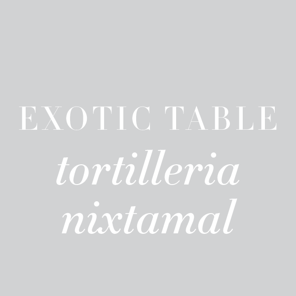 Exotic Table: Tortilleria Nixtamal