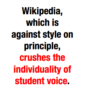 "(via  The Daily Dot - The rise of Wikipedia, the decline of student writing )   I recently had the pleasure of helping a colleague teach her high school students how to do research - I love doing research and I have a special knack for it, one which came partly from growing up as a digital native, unsupervised and feral in the early internet, and partly from years working at Goucher's Writing Center, helping people with their research.   I now have a somewhat unique perspective, being an educator as well as a recent student who has never known research without the internet. I strongly believe that educators need to embrace digital technology in their teaching - not in the form of classroom iPad apps, but in the awareness that our job is to prepare students to be productive and functional citizens of the world, and that world currently includes a vast territory called The Internet. I think we need to teach students how to navigate this world in a healthy and helpful way - everything from how to write an email subject line, to managing relationships in the age of texting and Snapchat, to using the internet for scholarly research.   Much of the complaints this article makes don't actually condemn the internet, or Wikipedia - they critique an education system that has left students unprepared to understand what Wikipedia is and how it can be appropriately used. There are tools available to our students, and our job is to teach them how to use those tools - not to bemoan the fact that the tools are new, or capable of being misused, or just not the tools we're used to.   Take, for example, this paragraph about the ""down side"" of internet scholarship:       The Internet blends fact with fiction, the crazy with the conventional, and all too often the result looks like an endless—and tasteless—mass of information. When students, especially, turn to the Web, they have no way of sifting through the cascade of opinions to find the ones that matter…The Web tempts us to shift rapidly from one source to another, and so we don't stay with any single perspective long enough to really evaluate it. The arbitrary abundance of the online world urges us too toward arbitrariness in our choice of what sources to trust.        The author seems to take for granted that students are simply lacking in important skills: the ability to distinguish fact from fiction and crazy from conventional, the ability to resist the temptation to bounce between perspectives without evaluating. But if the problem is that students have ""no way"" to engage with the massive amount of online information one receives when tossing in a single key word,  isn't it our job to give them ""a way"" to do that?      When I visited my colleague's class to talk about research, I attempted to do just that. We don't just throw students into a sea of information - we talk about evaluating sources, we go over the difference between primary and secondary sources, we explain what peer-reviewed means. We encourage them to balance what they read against what they know, to adjust their thesis to follow the research, and to not feel compelled to present ""all sides"" if one is clearly stronger. When we teach research, these are the skills we teach - and this has not changed since the days of text sources in brick-and-mortar libraries (which, by the way, are not immune to any of the problems Mikics blames on the Internet: an overwhelming and distracting abundance of potentially-relevant information and a susceptibility to bias and crackpots.)     Another major complaint the author makes is even more easily solved: that students simply don't know how to use and navigate tools for online scholarly research. He condemns Google Books for its buckshot approach to returning relevant results as well as its short preview sections - but  it is the role of the educator  to introduce students to the challenges and quirks of Google Books, just as we taught previous generations how to use the Dewey Decimal system and indexes. I teach students how to narrow down keyword searches, how to use ctrl+f to tell if an excerpt is relevant, and how to use WorldCat and ILL to locate full copies of books that they found through Google Books. If students are misusing or misunderstanding tools, we don't get rid of the tools, we show students how to use them.    Finally, the author claims that Wikipedia's crowdsourced style is teaching students that scholarly language must sound bland and impersonal, and is destroying individual voice and style. Part of this claim is blatantly false - Orwell wrote an essay complaining about this exact phenomenon in 1946. Scholarly language had its current trademark sterile density far before Wikipedia, and writers have been trying to emulate this style with disastrous results for as long. The burden of teaching style and voice has always fallen on the shoulders of the educator. It is true that students read the work of others in part to see examples of successful styles and voices, but expecting Wikipedia to raise the next generation of writers is like outsourcing arts education to Instagram filters. It's our job to step into the gap between text and new reader and help that reader understand why that text sounds the way it does, what the purpose of that style is, and when and why to use it (and not use it).   Wikipedia certainly presents a new set of challenges to those of us to teach research and writing, but in the end, it's only as destructive as we allow it to be. We still teach students to close-read texts, to make their own connections, to synthesize their own analysis out of their research - these skills, despite what Miciks thinks, are not going anywhere. But now we have a new set of tools to work with - and they open up some fascinating possibilities. For example, a  Wikipedia talk page on a famous text  shows students interesting points of scholarly debate and the different conclusions gleaned from close-reading. By way of blog posts, comments, and digital image archives, students now have a massively rich source of primary sources for every kind of anthropological and sociological investigation.    The tools are changing, but the needs of students are not.   Teachers who guide their students through this new online world will be serving their students much better than those who simply say, ""go to the library instead"" and leave their students with no way of navigating the online world that they  will  stumble into no matter how many times we warn them against it."