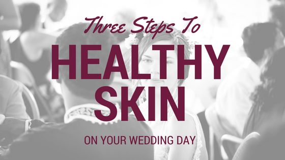Three Steps to Healthy Skin on Your Wedding Day!