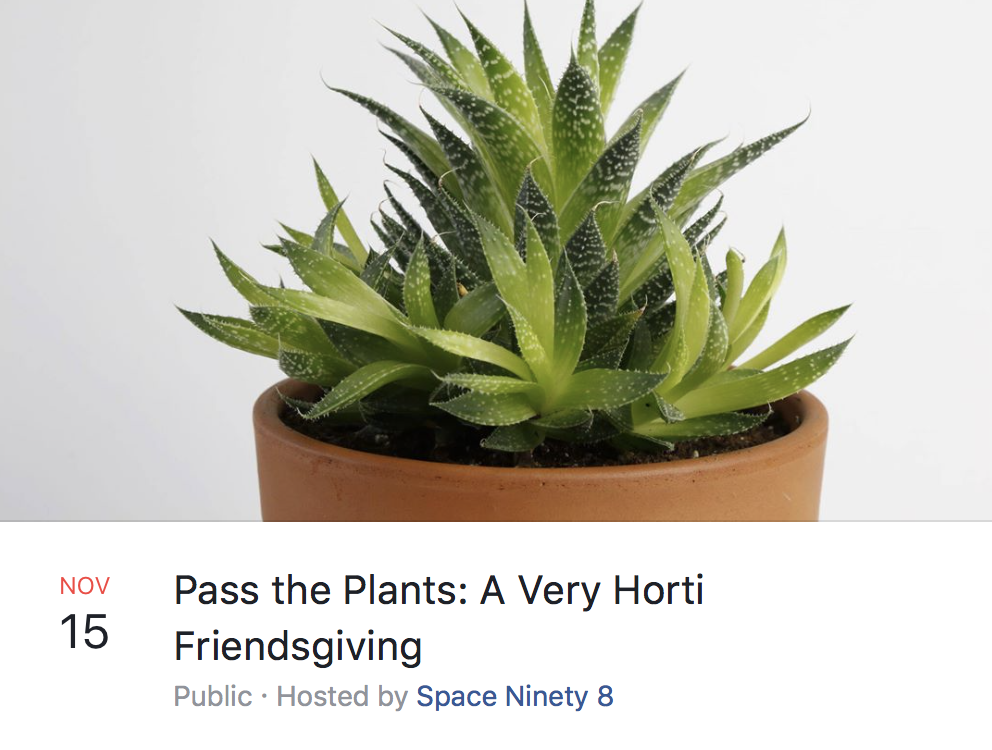 Join us for Pass the Plants: A Very  Horti  Friendsgiving  Wednesday, November 15th  7-9pm  Spend an evening making new friends with humans and plant alike. We'll show you simple techniques on how to care for your plants, plus we'll run two workshops where you get to pot a plant and then bring home cuttings from three different varieties of Pothos that you can share with your friend or family!  While at the event, enjoy wine/beer along with some chill tunes courtesy of Kyma Sonix. We'll also have a station where you can make some ice-cream plants. Sponsored by Foxy's -- it's the creamiest ice-cream we have ever tasted!   $40   All Supplies + Refreshments Included