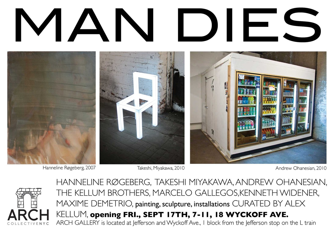 Gallery Open: Saturday September 18th, Noon- 6pm Sunday September 19th, Noon- 6pm Saturday September 25th, Noon- 6pm Sunday September 26th, Noon- 6pm Saturday October 2nd, Noon- 6pm Sunday October 3rd, Noon- 6pm  Featuring work by: Andrew Ohanesian Hanneline Røgeberg Kenneth Widener Marcelo Gallegos Maxime Demetrio Takeshi Miyakawa The Kellum Brothers  Arch Gallery 18 Wyckoff Ave. Garage Brooklyn, NY 11237