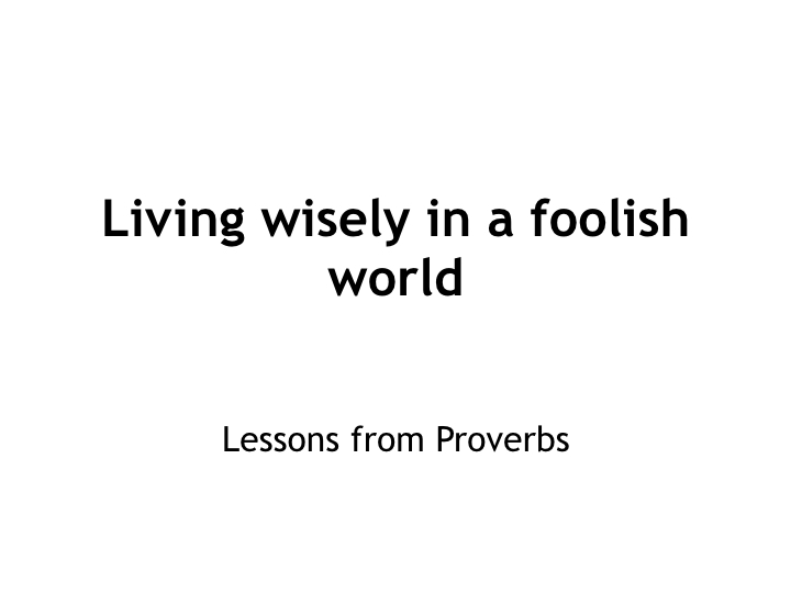 Living wisely in a foolish world - lessons from Proverbs.001.jpeg