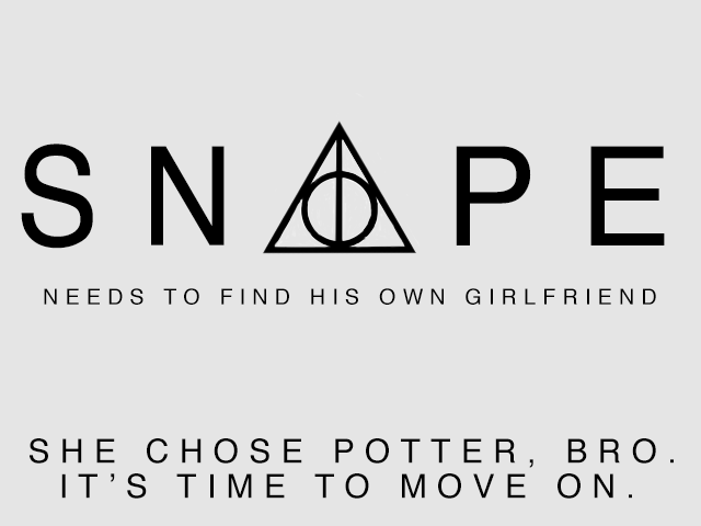 Snape needs to find his own girlfriend and stop obsessing over lily potter