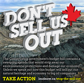 Tell Finance Minister Jim Flaherty: Stop the Budget Bill from Selling Out Canada's Natural Heritage and Economy. The Harper government is fucked, the kinda shit he is trying to pull is just for the benefit of oil companies and to the detriment of democracy, the environment, and those who speak out. Please take a moment to send a message, personalize it a little, share your concern about this sneaky ass bullshit, and share his link. http://www.leadnow.ca/stop-the-sell-out