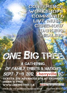 One Big Tree is a gathering for community to celebrate and unify in diversity of our existence.         This grass roots event will host a number of spiritual leaders, healers, educators, musical artists, dj and ceremony on beautiful Fiddlesticks Woodland Park, Cherryville, BC - September 7-9 2012. This is a family event.         Tickets $50 in advance, $70 at the gate, children 12 and under FREE.           I'm heading out in a short while to attend and play music at this event. Looking forward to seeing what is created and shared this weekend. To meeting farmers, native elders and to just camping ya know?
