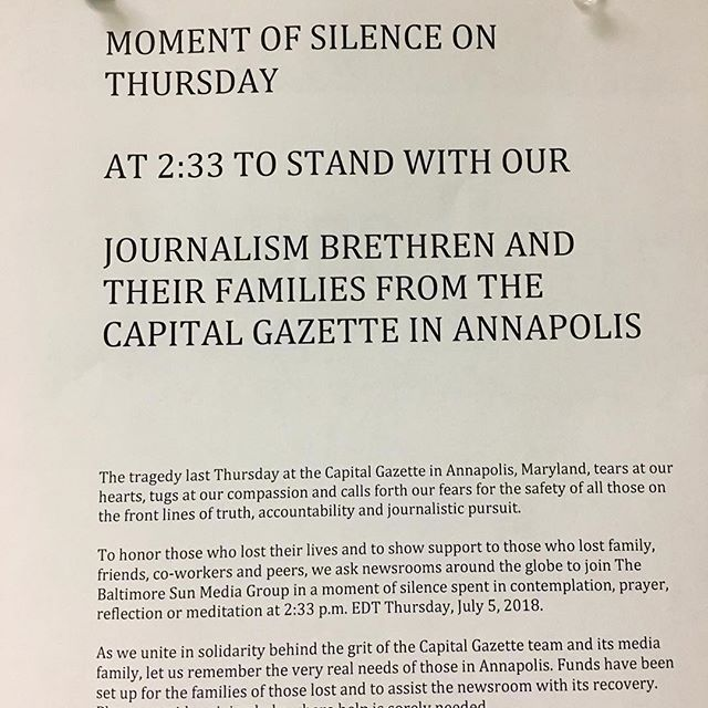 "STAND WITH OUR JOURNALISM BRETHREN: 2:33 pm EDT Thursday, July  5, 2018  It reads: ""The tragedy last Thursday at the Capital Gazette in Annapolis, Maryland, tears at our hearts, tugs at our compassion and calls forth our fears for the safety of all those on the front lines of truth, accountability and journalistic pursuit.  To honor those who lost their lives and to show our support to those who lost family, friends, co-workers and peers, we ask newsrooms around the globe to join The Baltimore Sun Media Group in a moment of silence spent in contemplation, prayer, and reflection or meditation at 2:33 p.m. EDT Thursday, July 5, 2018.  As we unite in solidarity behind the grit of the Capital Gazette team and its media family, let us remember the very real needs of those in Annapolis. Fund have been set up for the families of those lost and to assist the newsroom with its recovery. Please consider giving help where help is sorely needed."" Repost from @benschmitt_pgh  Thank you Ben for sharing."